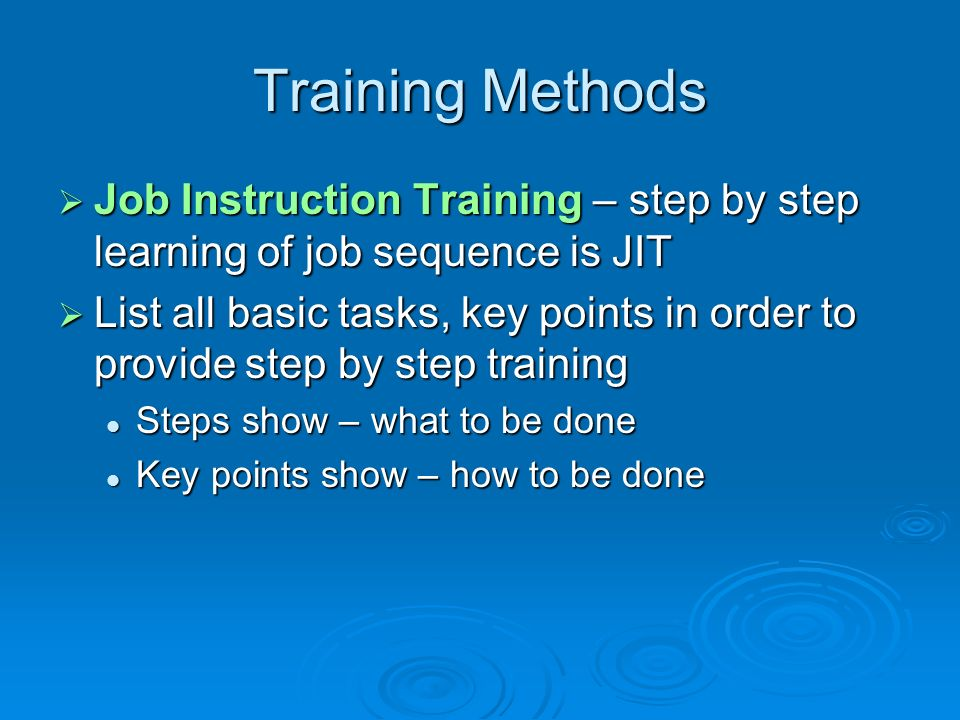 Training Methods Job Instruction Training – step by step learning of job sequence is JIT.