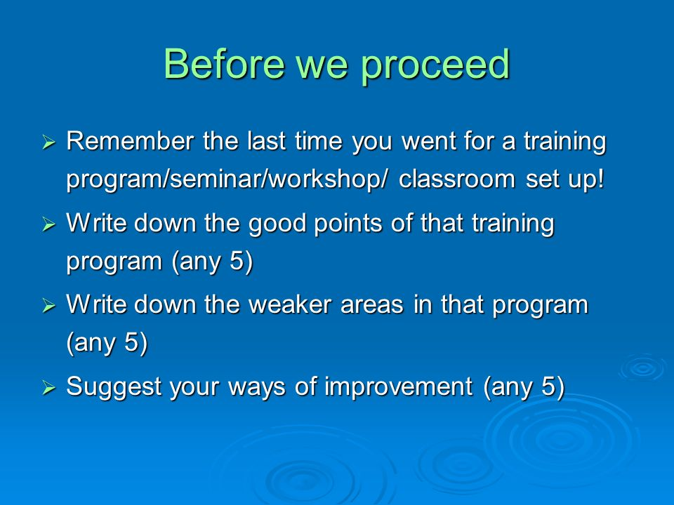 Before we proceed Remember the last time you went for a training program/seminar/workshop/ classroom set up!