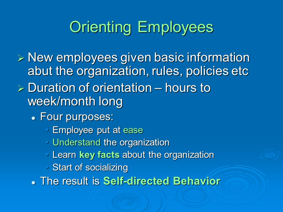 Orienting Employees New employees given basic information abut the organization, rules, policies etc.