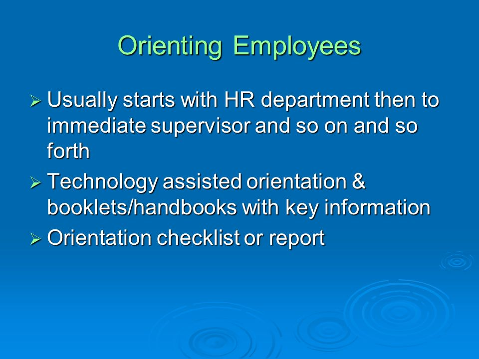 Orienting Employees Usually starts with HR department then to immediate supervisor and so on and so forth.