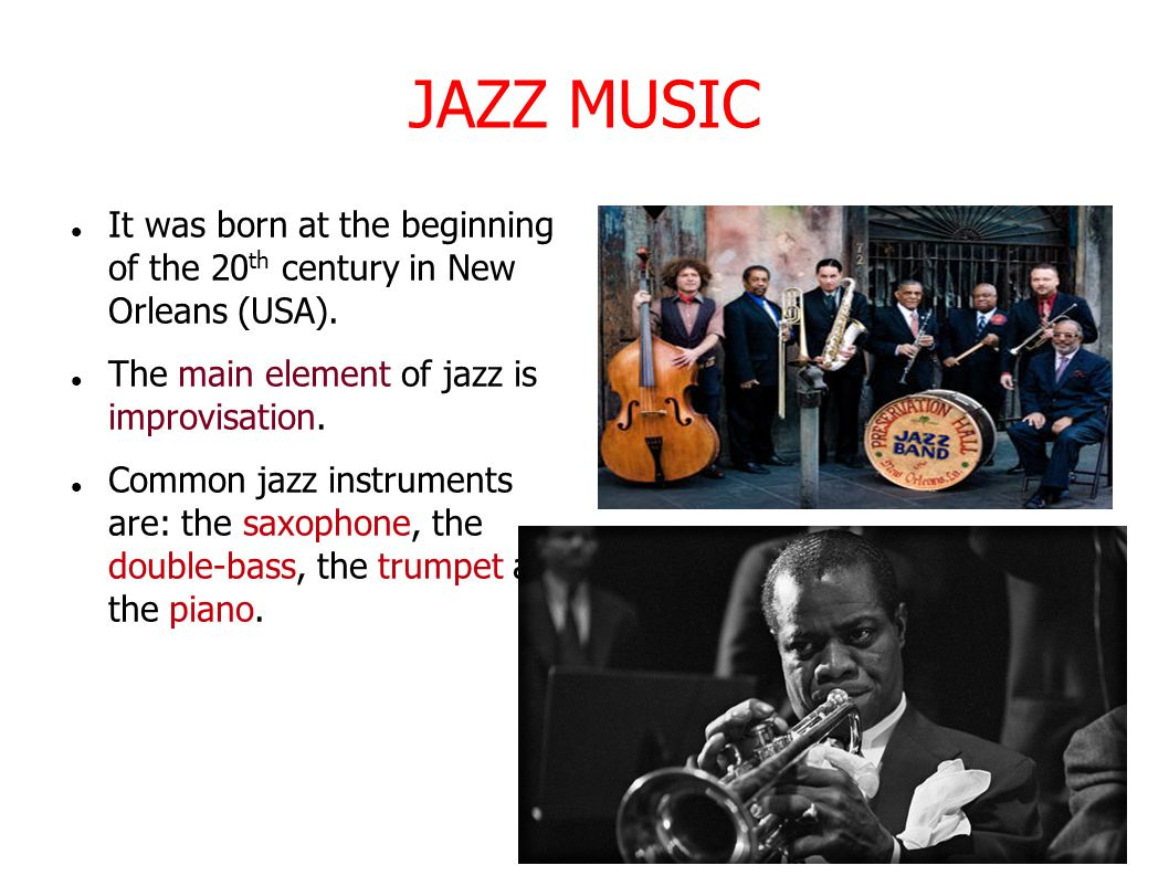 JAZZ MUSIC It was born at the beginning of the 20th century in New Orleans (USA). The main element of jazz is improvisation.