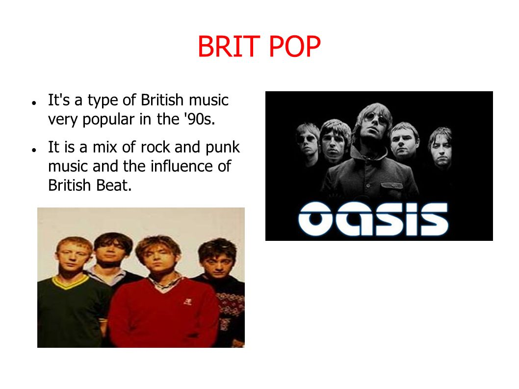 BRIT POP It s a type of British music very popular in the 90s.