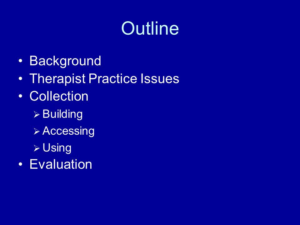 Outline Background Therapist Practice Issues Collection Evaluation
