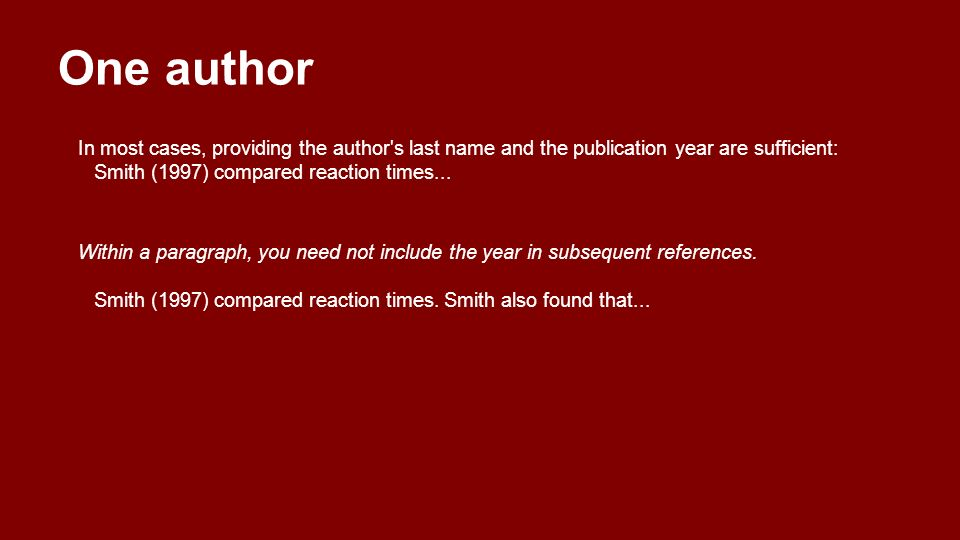 One author In most cases, providing the author s last name and the publication year are sufficient: Smith (1997) compared reaction times...