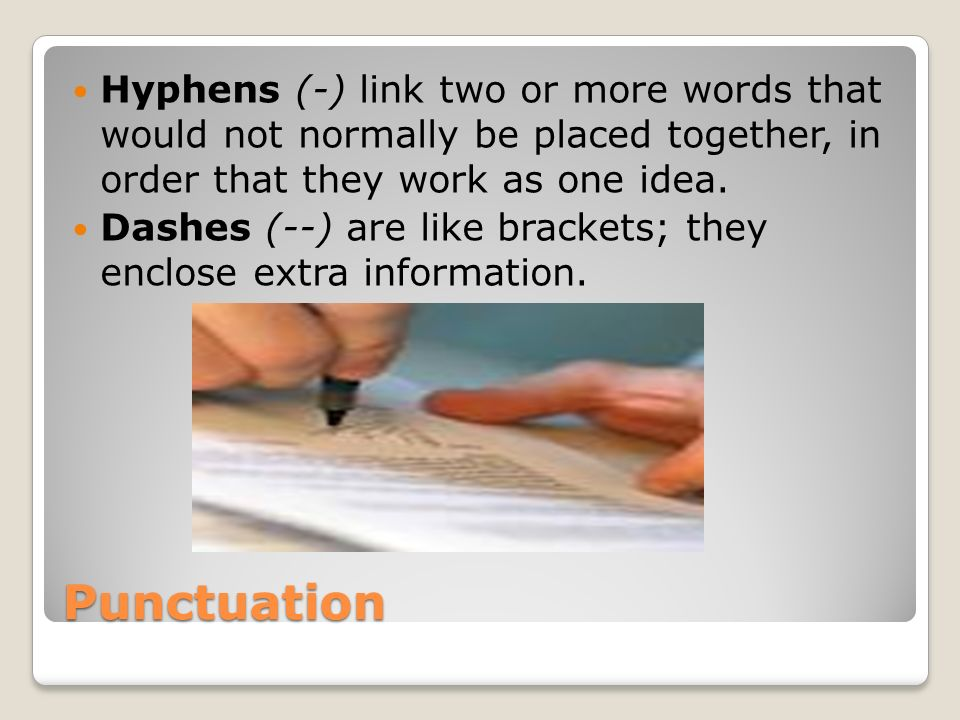 Hyphens (-) link two or more words that would not normally be placed together, in order that they work as one idea.