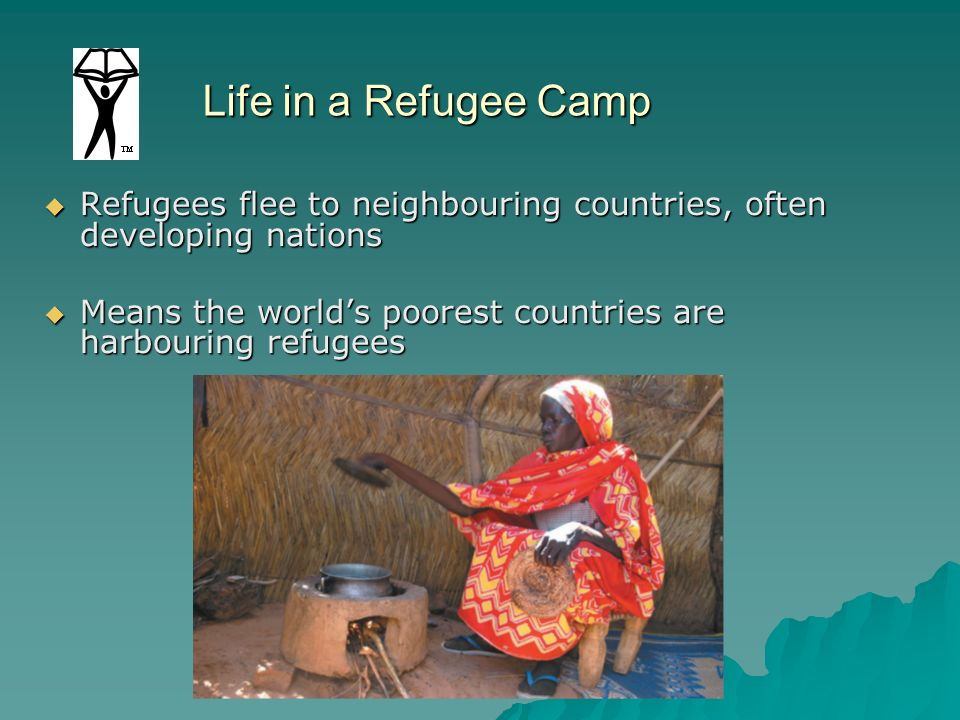 Life in a Refugee Camp Refugees flee to neighbouring countries, often developing nations.