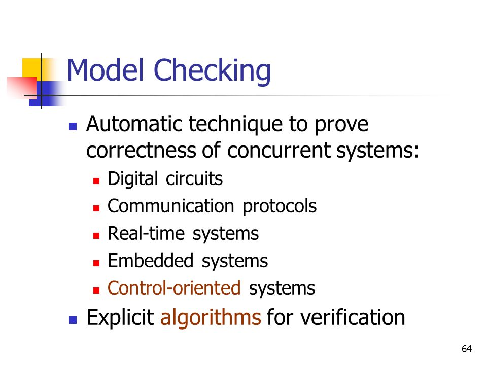 Model Checking Automatic technique to prove correctness of concurrent systems: Digital circuits. Communication protocols.