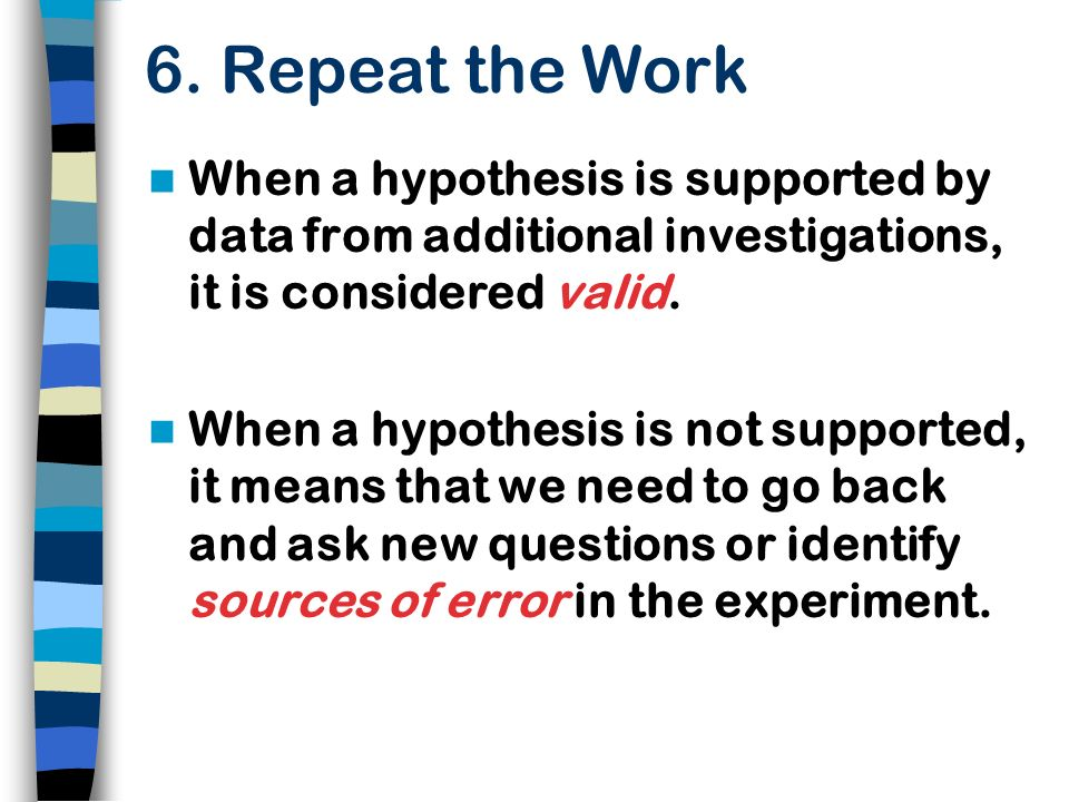 6. Repeat the Work When a hypothesis is supported by data from additional investigations, it is considered valid.