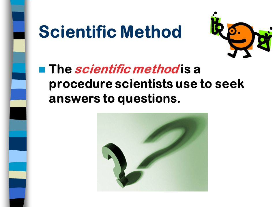 Scientific Method The scientific method is a procedure scientists use to seek answers to questions.