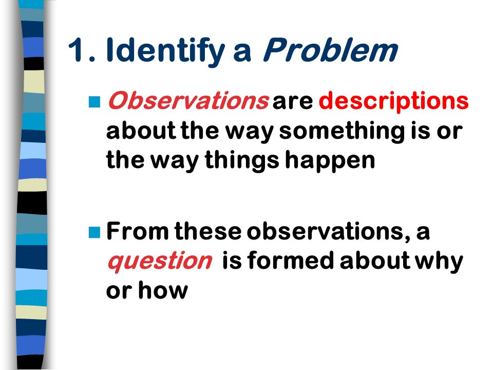 1. Identify a Problem Observations are descriptions about the way something is or the way things happen.