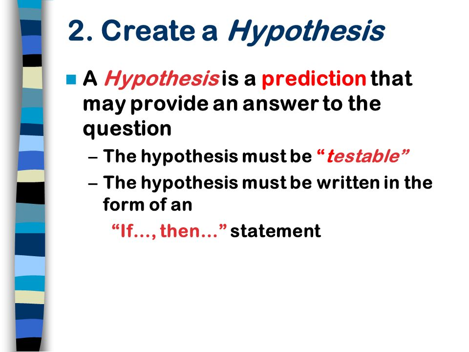 2. Create a Hypothesis A Hypothesis is a prediction that may provide an answer to the question. The hypothesis must be testable