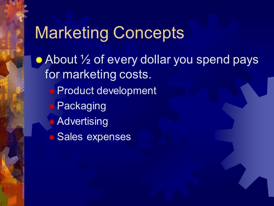 Marketing Concepts About ½ of every dollar you spend pays for marketing costs. Product development.