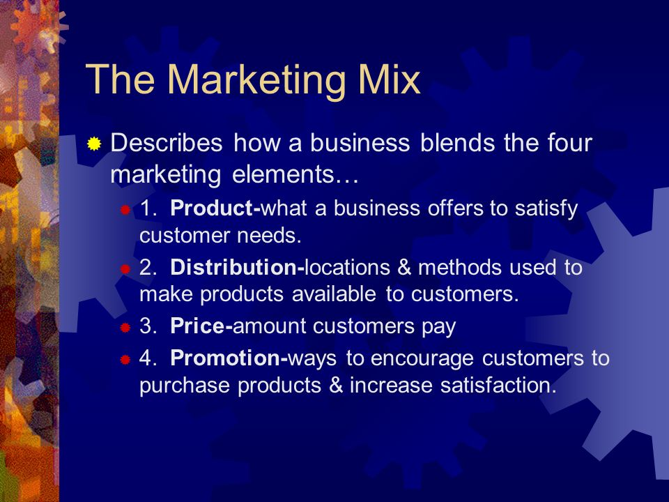 The Marketing Mix Describes how a business blends the four marketing elements… 1. Product-what a business offers to satisfy customer needs.