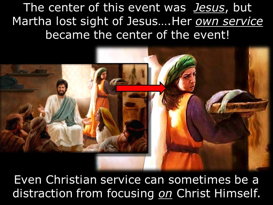 The center of this event was Jesus, but Martha lost sight of Jesus…