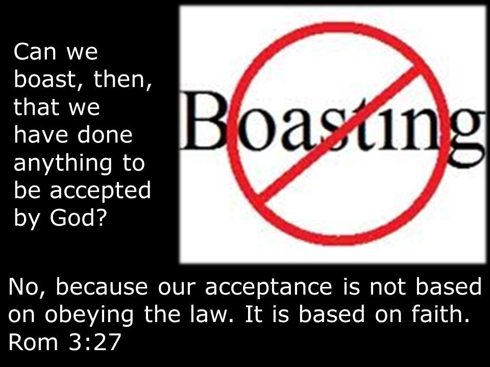 Can we boast, then, that we have done anything to be accepted by God