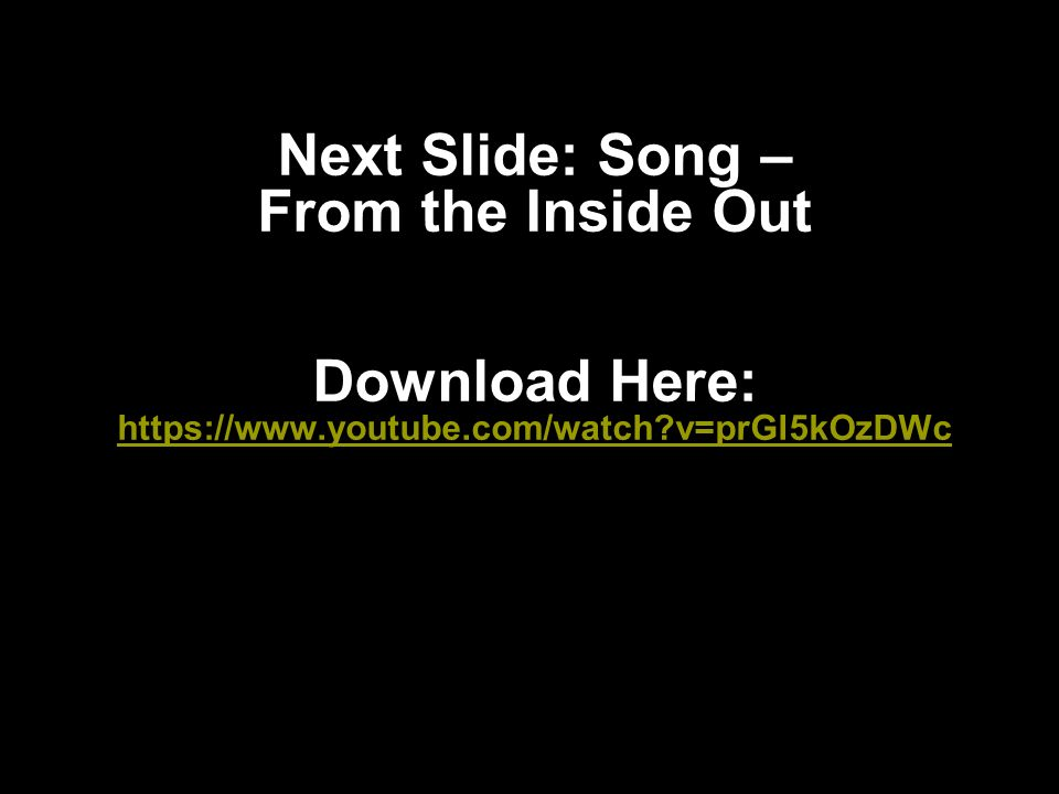 Next Slide: Song – From the Inside Out Download Here: