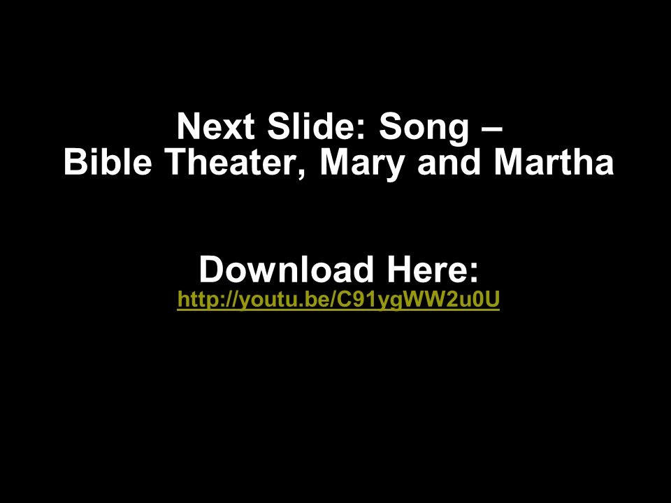 Next Slide: Song – Bible Theater, Mary and Martha Download Here: