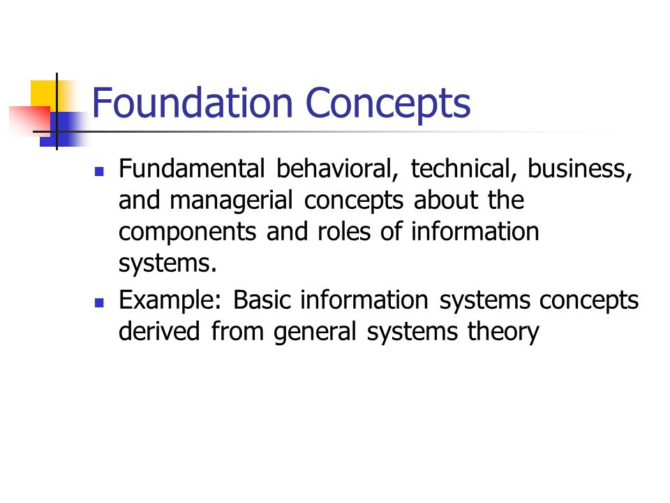 Foundation Concepts Fundamental behavioral, technical, business, and managerial concepts about the components and roles of information systems.