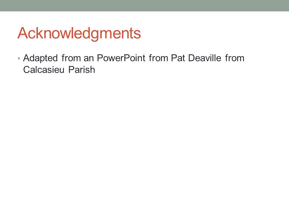 Acknowledgments Adapted from an PowerPoint from Pat Deaville from Calcasieu Parish