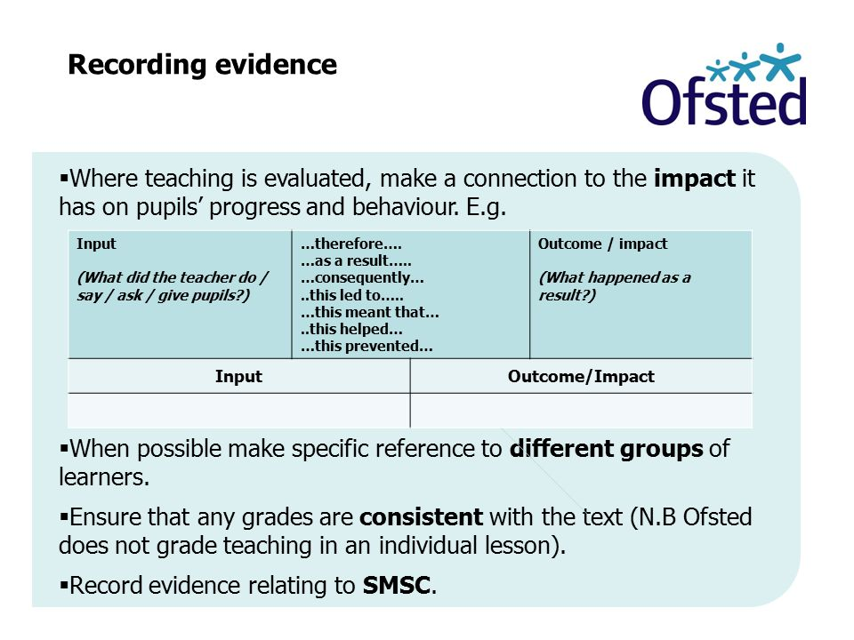 Recording evidence Where teaching is evaluated, make a connection to the impact it has on pupils' progress and behaviour. E.g.
