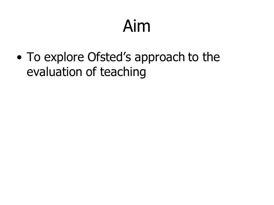 Aim To explore Ofsted's approach to the evaluation of teaching