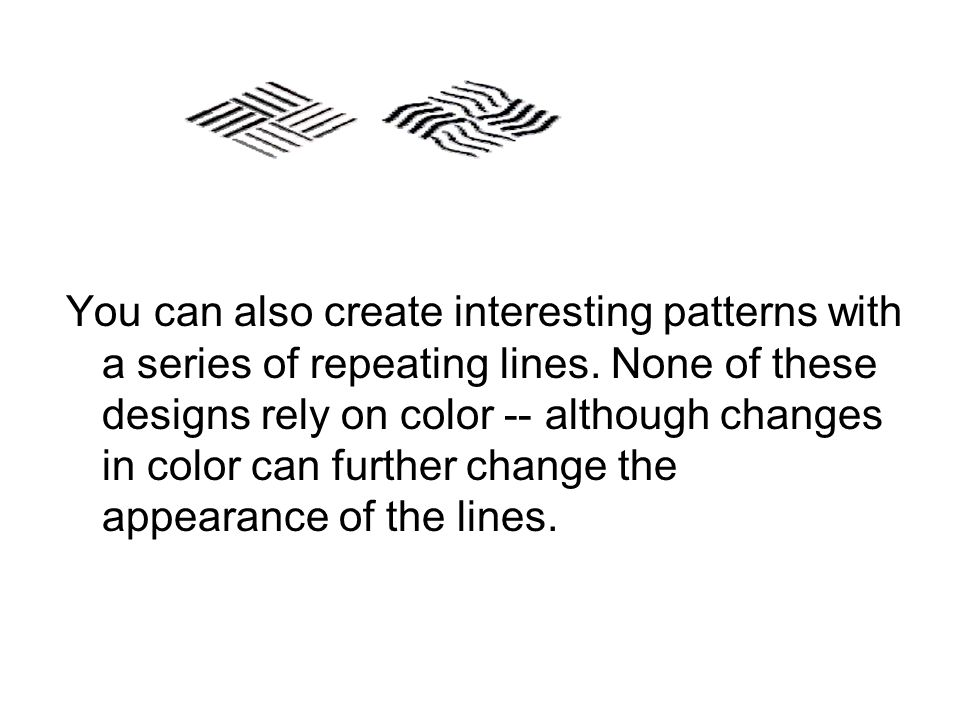 You can also create interesting patterns with a series of repeating lines.