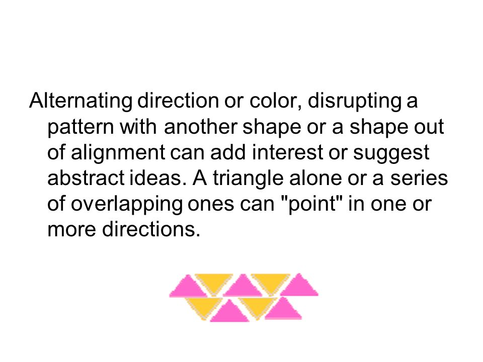 Alternating direction or color, disrupting a pattern with another shape or a shape out of alignment can add interest or suggest abstract ideas.