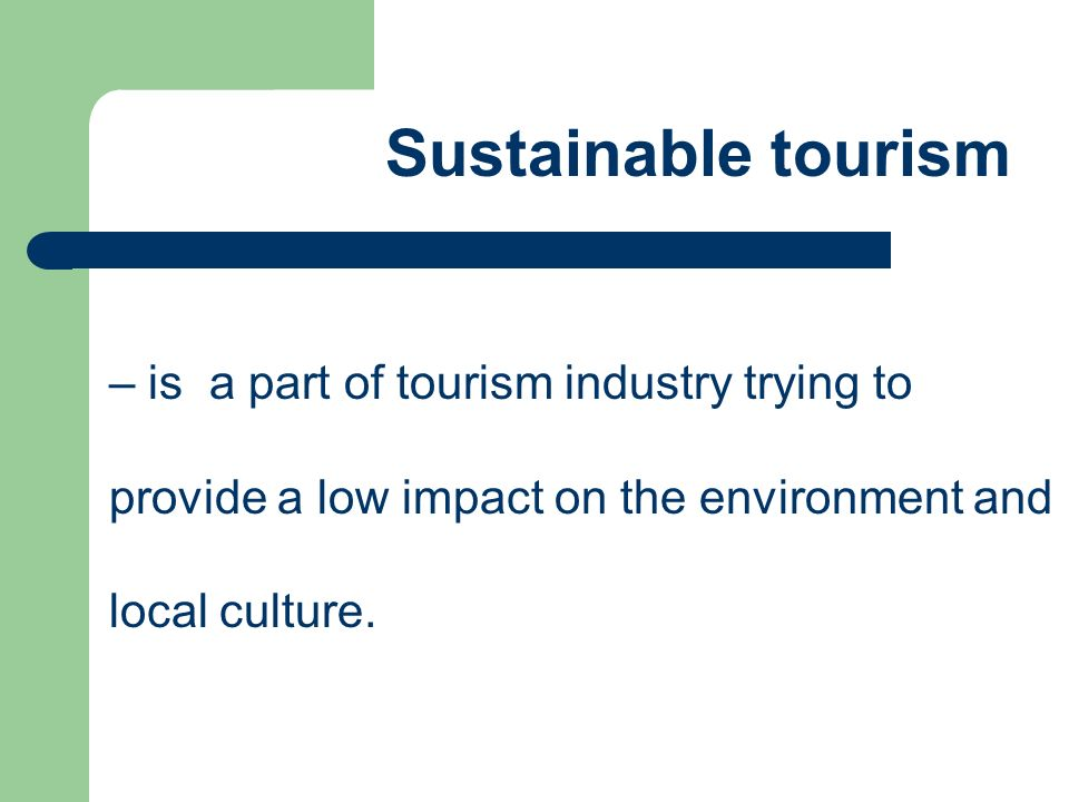 Sustainable tourism – is a part of tourism industry trying to