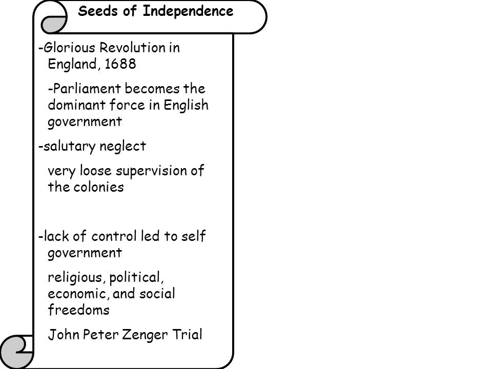 Seeds of Independence -Glorious Revolution in England, Parliament becomes the dominant force in English government.