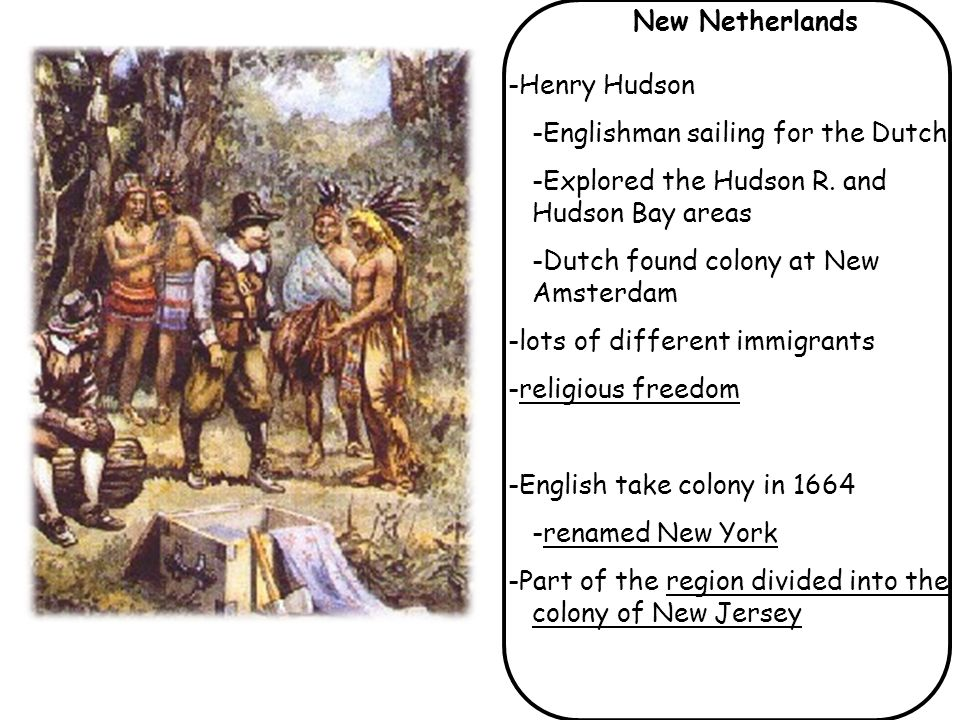 New Netherlands -Henry Hudson. -Englishman sailing for the Dutch. -Explored the Hudson R. and Hudson Bay areas.