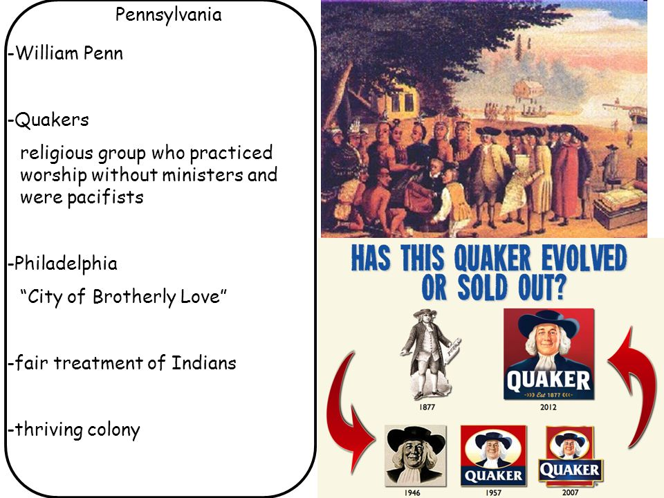 Pennsylvania -William Penn. -Quakers. religious group who practiced worship without ministers and were pacifists.