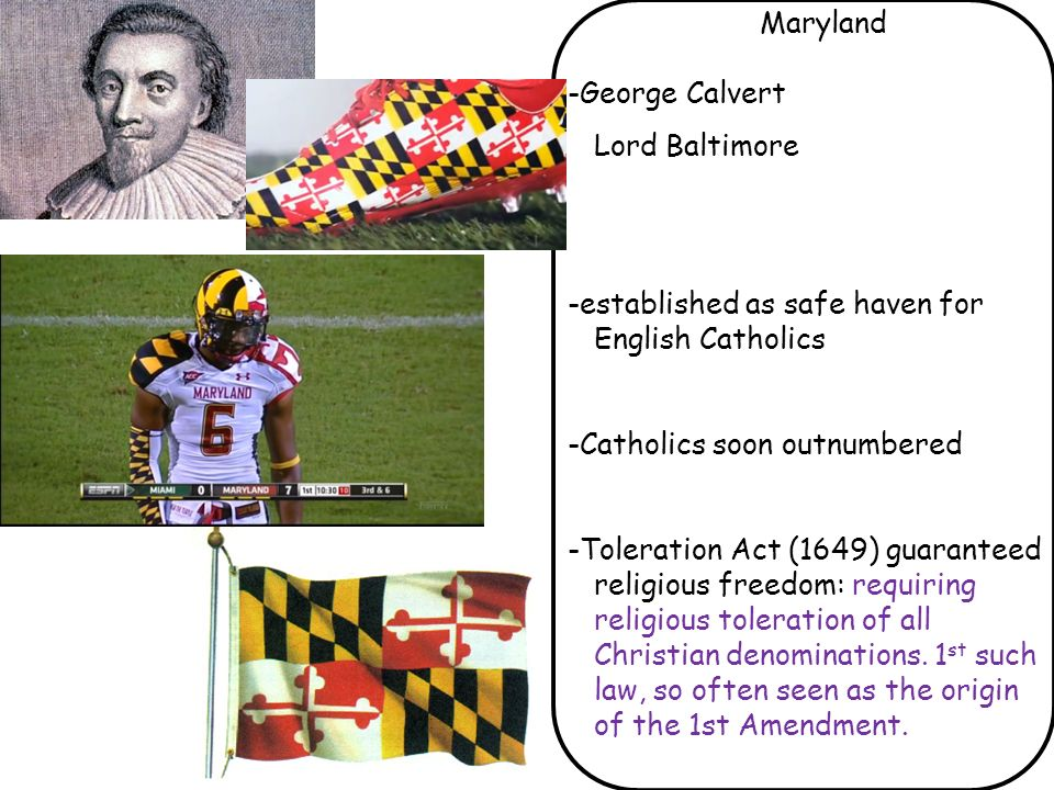 Maryland -George Calvert. Lord Baltimore. -established as safe haven for English Catholics. -Catholics soon outnumbered.