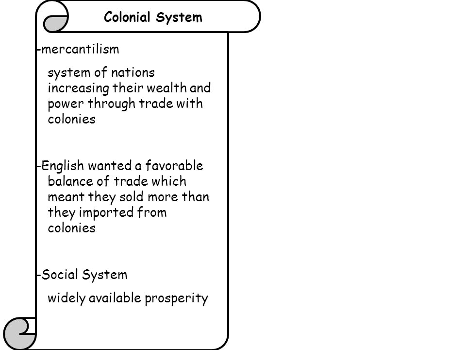 Colonial System -mercantilism. system of nations increasing their wealth and power through trade with colonies.