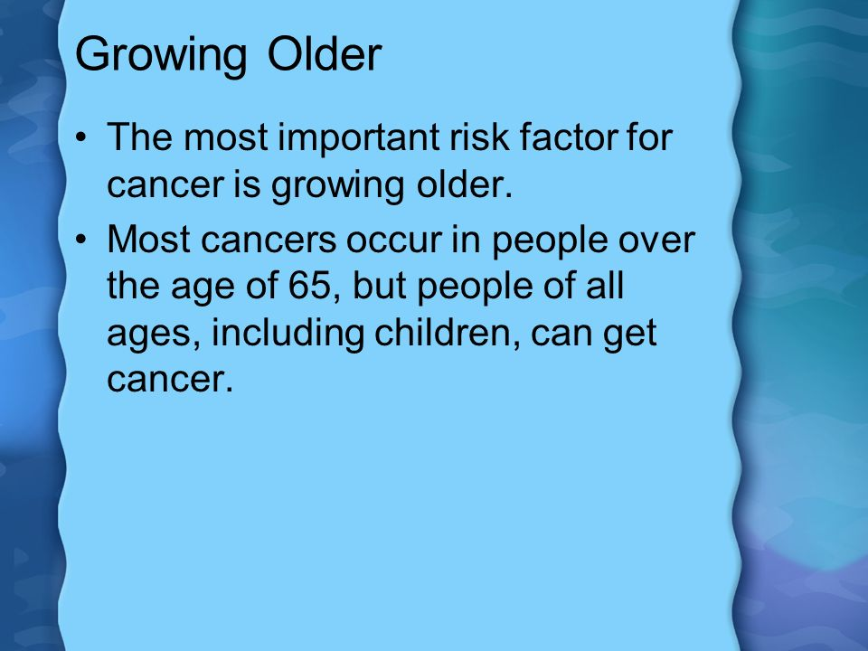 Growing Older The most important risk factor for cancer is growing older.