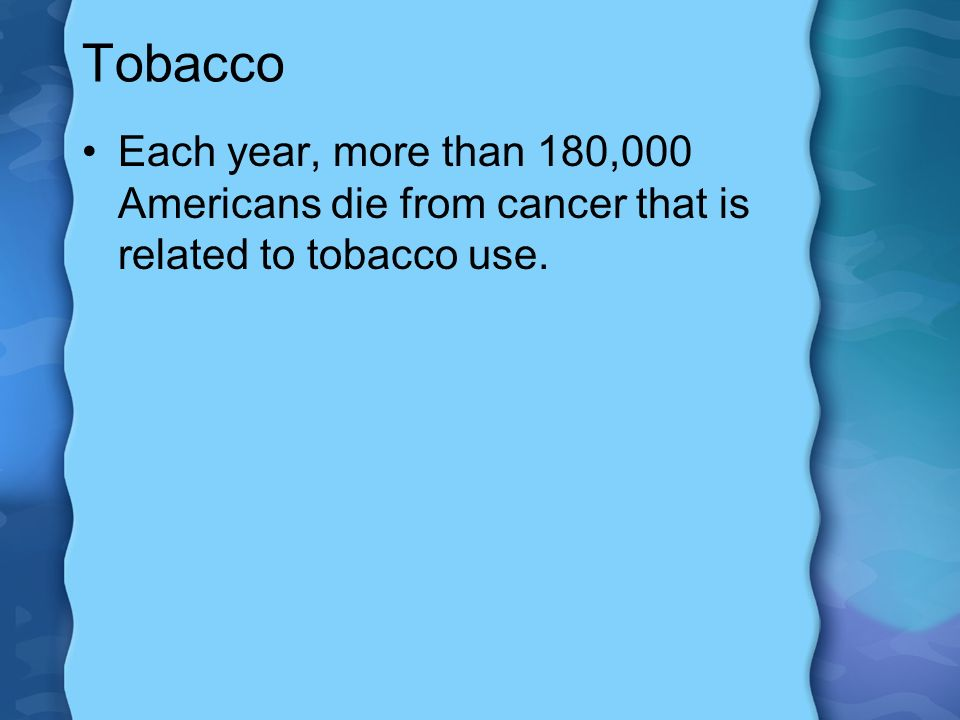 Tobacco Each year, more than 180,000 Americans die from cancer that is related to tobacco use.