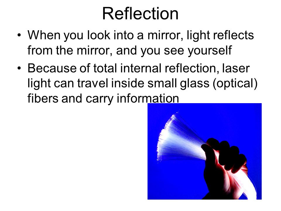 Reflection When you look into a mirror, light reflects from the mirror, and you see yourself.