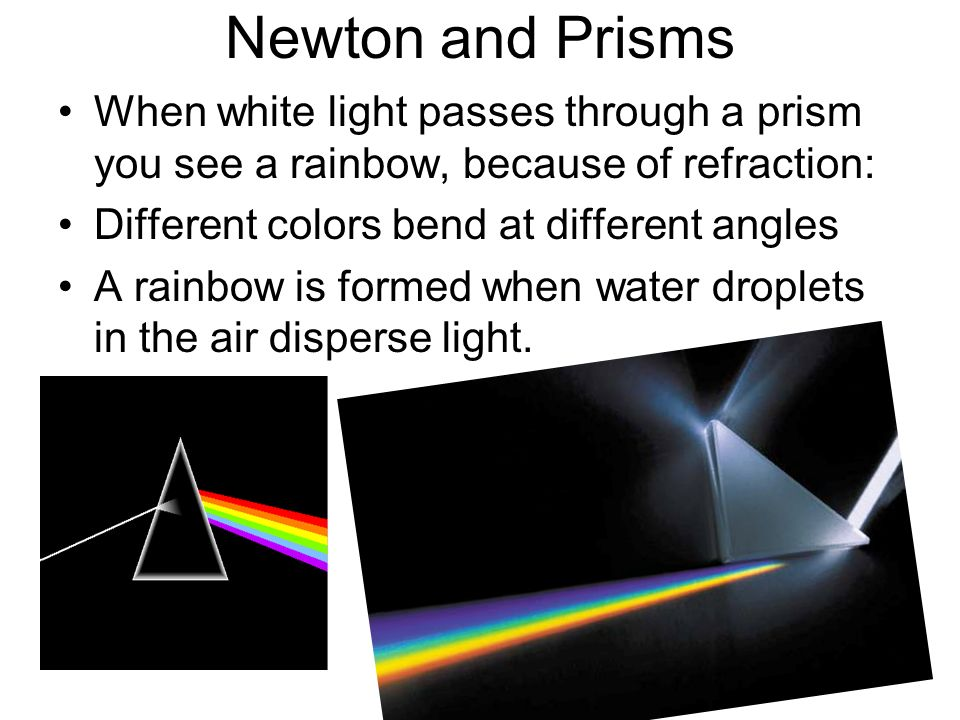 Newton and Prisms When white light passes through a prism you see a rainbow, because of refraction: