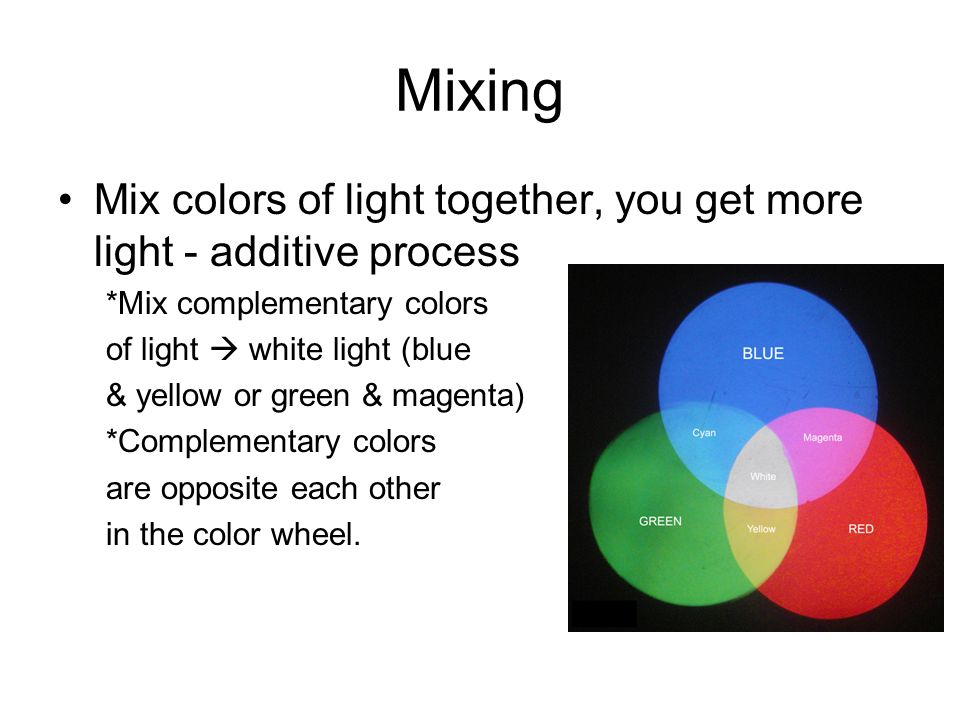 Mixing Mix colors of light together, you get more light - additive process. *Mix complementary colors.