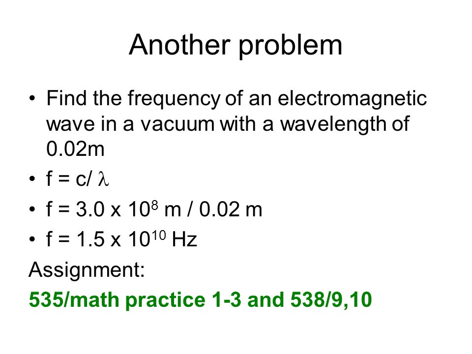 Another problem Find the frequency of an electromagnetic wave in a vacuum with a wavelength of 0.02m.