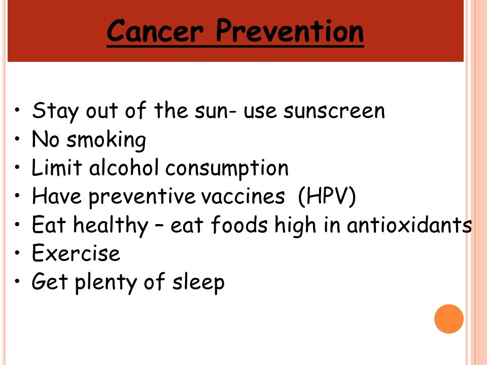 Cancer Prevention Stay out of the sun- use sunscreen No smoking