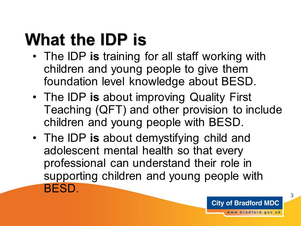 What the IDP is The IDP is training for all staff working with children and young people to give them foundation level knowledge about BESD.