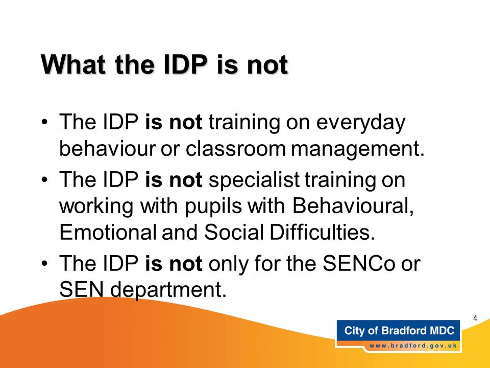 What the IDP is not The IDP is not training on everyday behaviour or classroom management.