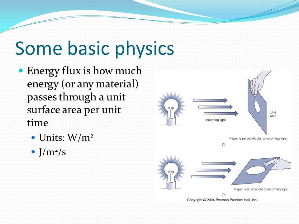 Some basic physics Energy flux is how much energy (or any material) passes through a unit surface area per unit time.