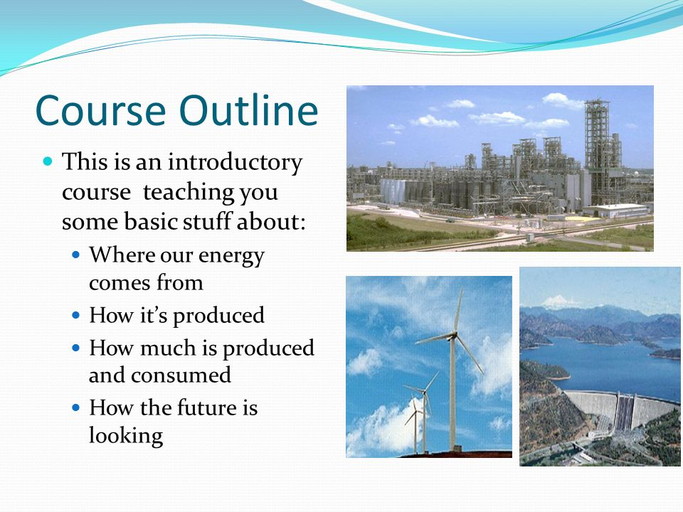 Course Outline This is an introductory course teaching you some basic stuff about: Where our energy comes from.