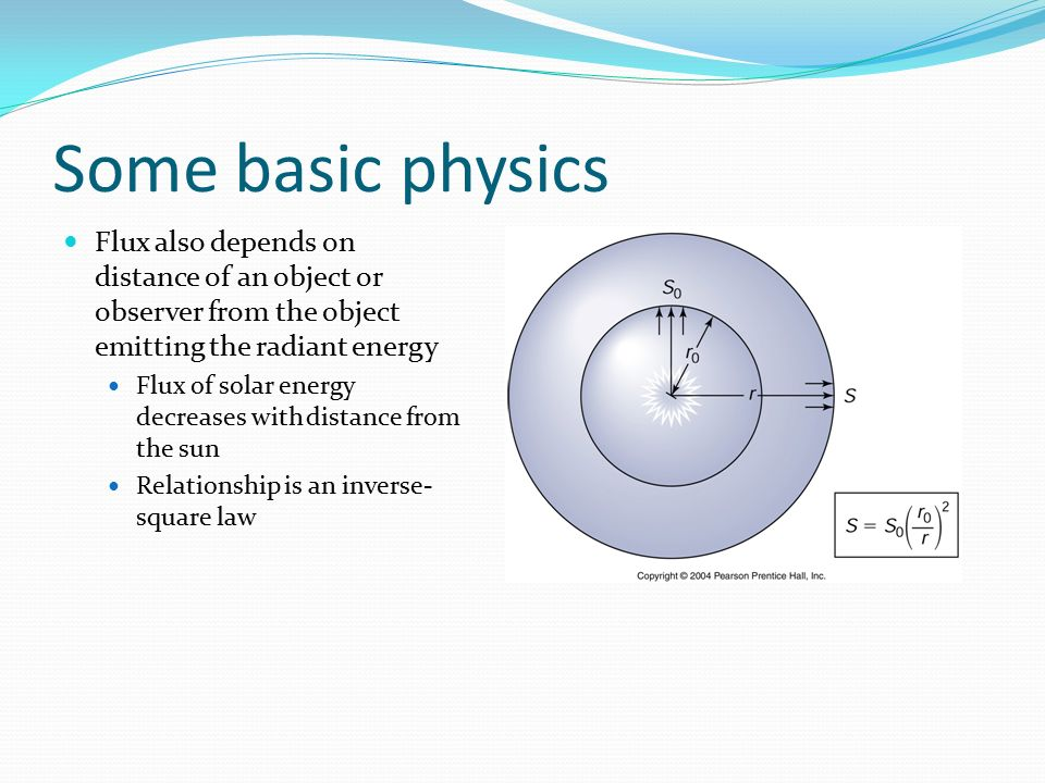 Some basic physics Flux also depends on distance of an object or observer from the object emitting the radiant energy.