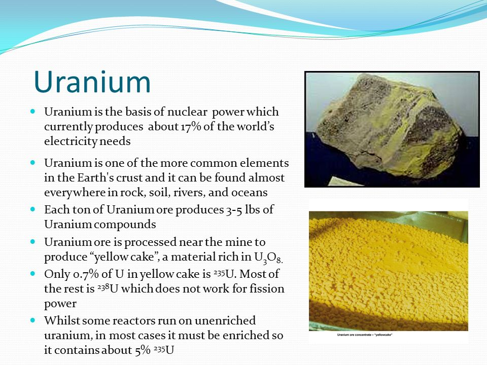 Uranium Uranium is the basis of nuclear power which currently produces about 17% of the world's electricity needs.