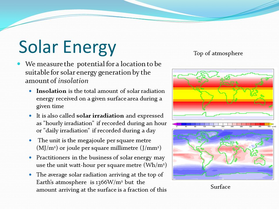 Solar Energy Top of atmosphere. We measure the potential for a location to be suitable for solar energy generation by the amount of insolation.