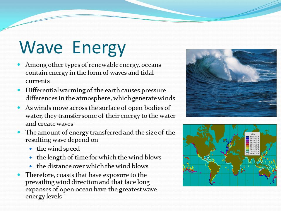 Wave Energy Among other types of renewable energy, oceans contain energy in the form of waves and tidal currents.