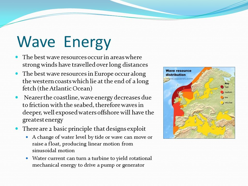 Wave Energy The best wave resources occur in areas where strong winds have travelled over long distances.