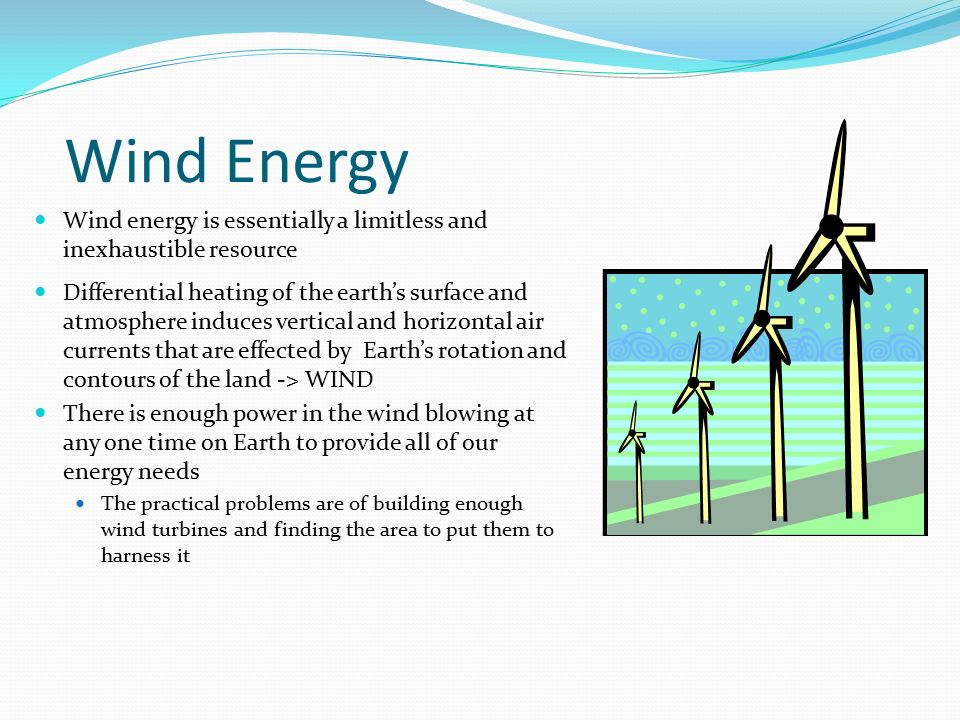 Wind Energy Wind energy is essentially a limitless and inexhaustible resource.